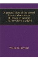 Read Online A general view of the actual force and resources of France in January 1743 to which is added pdf