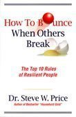 How to Bounce When Others Break: The Top 10 Rules of Resilient People