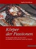 Körper der Passionen : Die Lebensgrosse Liegefigur des Toten Christus Vom Mittelalter Bis Zum Spanishen Yacente des Frühbarock, Schmiddunser, Agathe, 3795420334