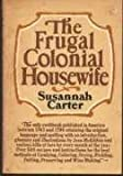 The Frugal Colonial Housewife : A Cook's Book, Wherein the Art of Dressing All Sorts of Viands with Cleanliness, Decency, and Elegance Is Explained, Carter, Susannah, 0385112599