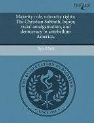 Majority Rule, Minority Rights: The Christian Sabbath, Liquor, Racial Amalgamation, and Democracy in Antebellum America