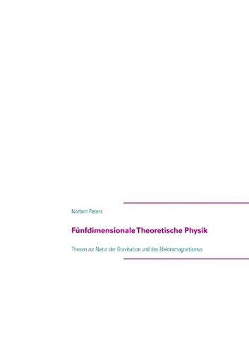 Fünfdimensionale Theoretische Physik: Thesen zur Natur der Gravitation und des Elektromagnetismus