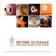 Beyond Ultraman: Seven Artists Explore the Vinyl - Collection Contemporary Pasadena