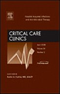 Hospital Acquired Infections and Anti-Microbial Therapy, An Issue of Critical Care Clinics, 1e (The Clinics: Internal Medicine)