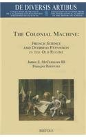 The Colonial Machine: French Science and Overseas Expansion in the Old Regime (de Diversis Artibus) (English and French Edition)