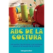 Aprenda el ABC de la costura/ ABCs of Sewing: Los Puntos, Las Tecnicas Y Los Primeros Pasos En El Mundo De La Costura/ Points, Techniques and First Steps ...