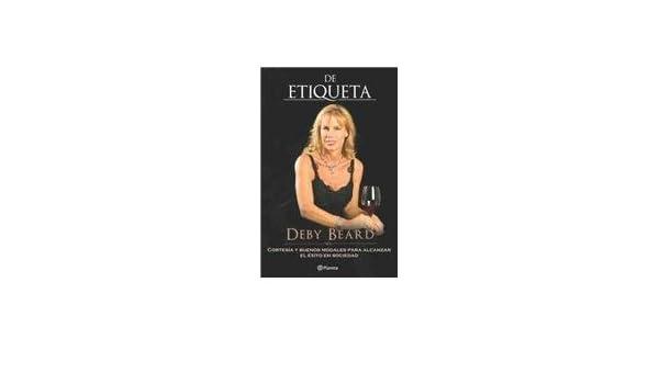 De etiqueta/ The Etiquette. Cortesia y buenos modales para alcanzar el exito en sociedad (Spanish Edition): Deby Beard: 9786077000341: Amazon.com: Books