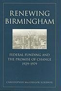 Renewing Birmingham: Federal Funding and the Promise of Change, 1929-1979 (Economy and Society in the Modern South Ser.)