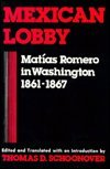 Mexican Lobby : Matias Romero in Washington, 1861-1867, Schoonover, Thomas D., 0813115868
