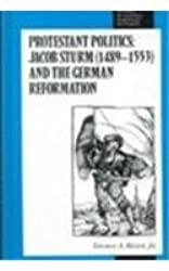 Studies in Central European Histories, Protestant Politics: Jacob Sturm (1489-1553) and the German Reformation (Studies in German Histories)
