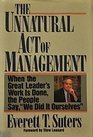 "The Unnatural Act of Management : When the Great Leader's Work Is Done, the People Say, ""We Did It Ourselves"", Suters, Everett T., 0887306446"