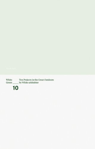 Download White Green: Ten Projects in the Great Outdoors by White Arkitekter pdf epub