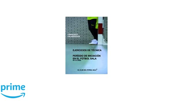 Ejercicios de tecnica periodo iniciacion en el futbol sala de 5 a 9 años: Amazon.es: F.J. Valdericeda Cuadrado: Libros