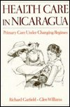 Health Care in Nicaragua : Primary Care under Changing Regimes, Garfield, Richard and Williams, Glen, 0195067533