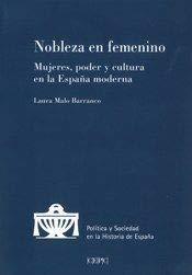 Nobleza en femenino: Mujeres, poder y cultura en la España moderna (Política y Sociedad en la Historia de España) por Malo Barranco, Laura