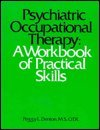 Psychiatric Occupational Therapy : A Workbook of Practical Skills, Denton, Peggy, 0316180882