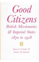 Good Citizens: British Missionaries and Imperial States, 1870-1918 (McGill-Queen's Studies in the History of Religion, Series Two)