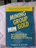 Mining Group Gold : How to Cash in on the Collaborative Brain Power of a Group, Kayser, Thomas A., 1878567020