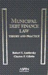 Municipal Debt Finance Law : Theory and Practice, Amdursky, Robert S., 0735550948