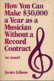 How You Can Make Thirty Thousand Dollars a Year As a Musician Without a Record Contract, James Gibson, 0898792142