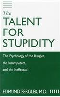 The Talent for Stupidity: The Psychology of the Bungler, the Incompetent, and the Ineffectual by Edmund Bergler (1999-12-01)