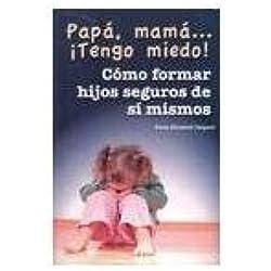 Papa, mama Tengo miedo! Como formar hijos seguros de si mismos (Spanish Edition)