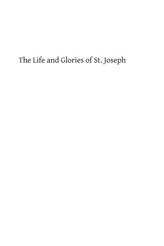 The Life and Glories of St. Joseph: Husband of Mary, Foster Father of Jesus and Patron of the Universal Church