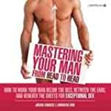 Mastering Your Man from Head to Head: How to Work Your Man Below The Belt, Between the Ears, and Beneath the Sheets for Exceptional Sex [Paperback]