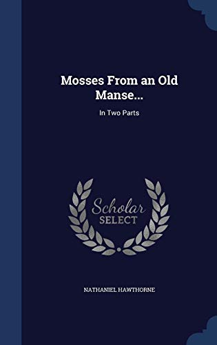 Mosses From an Old Manse...: In Two Parts