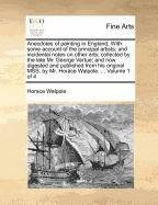 Download Anecdotes of painting in England; With some account of the principal artists; and incidental notes on other arts; collected by the late Mr. George ... by Mr. Horace Walpole. ...  Volume 1 of 4 ebook