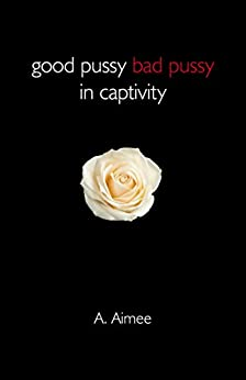 Good Pussy Bad Pussy in Captivity by [Aimee, A.]