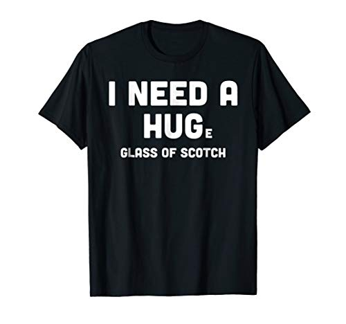 I Need a HUGe Glass of Scotch Shirt, Whiskey Lover Gifts