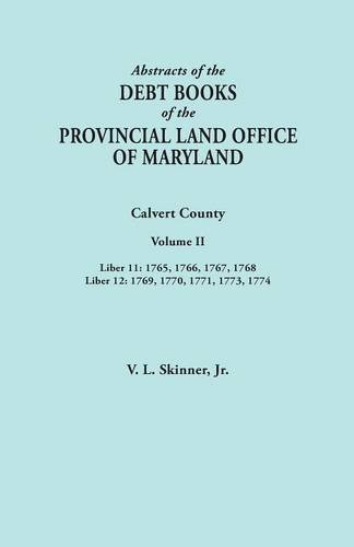 Abstracts of  the Debt Books of the Provincial Land Office of Maryland. Calvert County, Volume II. Liber 11: 1765, 1766, 1767, 1768; Liber 12: 1769, 1770, 1771, 1773, 1774 ebook