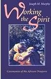 Working the Spirit : Ceremonies of the African Diaspora, Murphy, Joseph M., 0807012203