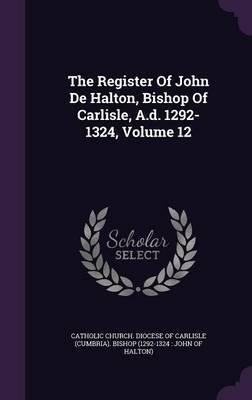 Read Online The Register of John de Halton, Bishop of Carlisle, A.D. 1292-1324, Volume 12(Hardback) - 2015 Edition pdf epub