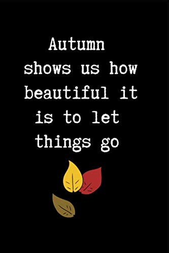Autumn Shows Us How Beautiful It Is To Let Things Go: This is a blank, lined journal that makes a perfect Autumn gift for men or women. It's 6x9 with 120 pages, a convenient size to write things in. -