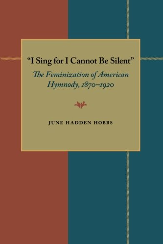 I Sing for I Cannot Be Silent: The Feminization of American Hymnody, 1870–1920 (Composition, Literacy, and Culture)