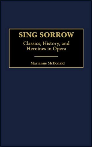 Sing Sorrow: Classics, History, and Heroines in Opera (Contributions to the Study of Music & Dance)