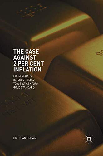 The Case Against 2 Per Cent Inflation: From Negative Interest Rates to a 21st Century Gold Standard (Keynes General Theory Of Employment Interest And Money)