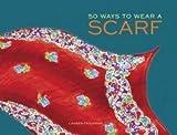 Lauren Friedman: 50 Ways to Wear a Scarf (Hardcover); 2014 Edition