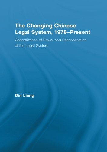 Chinese System Legal (The Changing Chinese Legal System, 1978-Present: Centralization of Power and Rationalization of the Legal System (East Asia: History, Politics, Sociology and Culture))