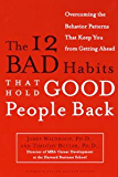 The 12 Bad Habits That Hold Good People Back: Overcoming the Behavior Patterns That Keep You From Getting Ahead