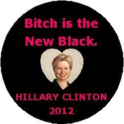 (BITCH IS THE NEW BLACK - HILLARY CLINTON 2012 Political Pinback Button 1.25