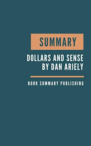 SUMMARY: Dollars and Sense Summary. Dan Ariely's Book. Behavioral Economics. How We Misthink Money and How to Spend Smarter. Book summary.