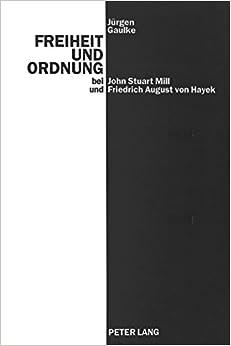 Book Freiheit Und Ordnung Bei John Stuart Mill Und Friedrich August Von Hayek: Versuch, Scheitern Und Antithese Eines Ethischen Liberalismus