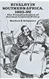 Rivalry in Southern Africa, 1893-99 : The Transformation of German Colonial Policy, Seligmann, Matthew S., 0312211538