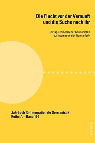 Die Flucht vor der Vernunft und die Suche nach ihr: Beitraege chinesischer Germanisten zur internationalen Germanistik