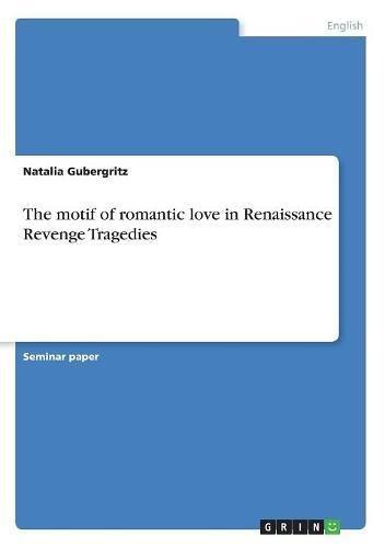 The Motif of Romantic Love in Renaissance Revenge Tragedies by Grin Verlag