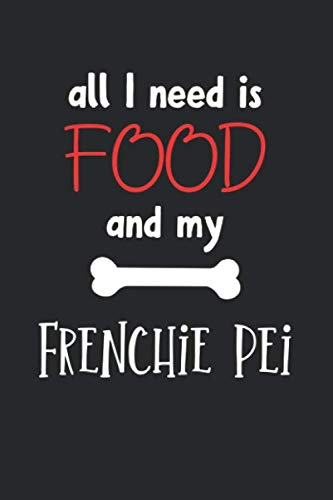 All I Need Is Food And My Frenchie Pei: Lined