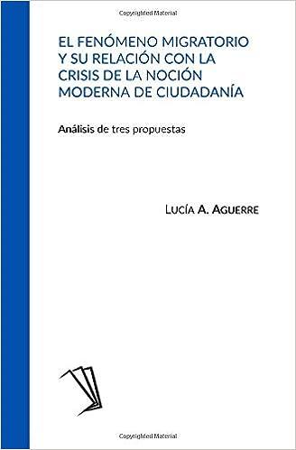 El fenómeno migratorio y su relación con la crisis de la noción moderna de ciudadanía: Análisis de tres propuestas (Spanish Edition): Lucía A. Aguerre: ...